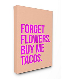 "Forget Flowers Buy Me Tacos Cavnas Wall Art, 16"" x 20"""