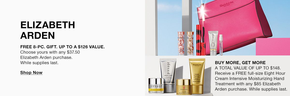 Elizabeth Arden, Free 8-Piece Gift up to a $126 Value, Choose yours with any $37.50 Elizabeth Arden purchase, While supplies last, Shop Now, Buy More, Get More, A Total Value of Up to $148, Receive a Free full-size Eight Hour Cream Intensive Moisturizing
