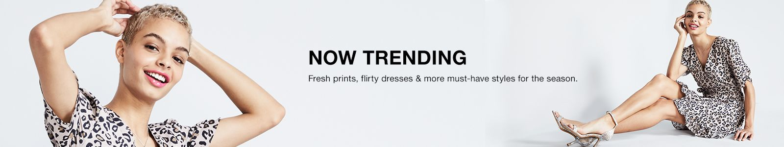 Now Trending, Fresh prints, flirty dresses and more must-have styles for season