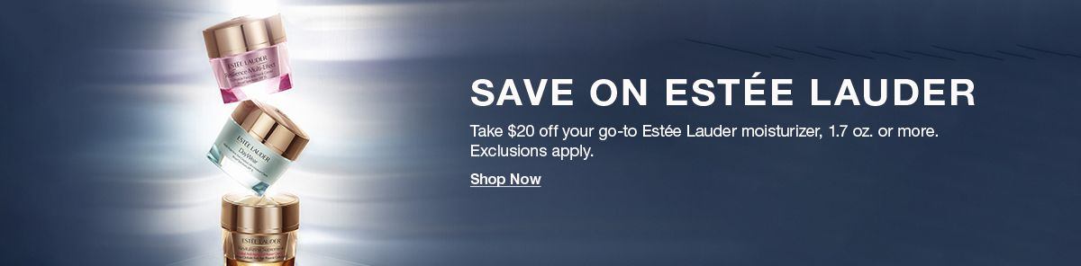 Save On Estee Lauder, Take $20 off your go-to Estee Lauder moisturizer, 1.7 oz or more, Exclusions apply, Shop Now