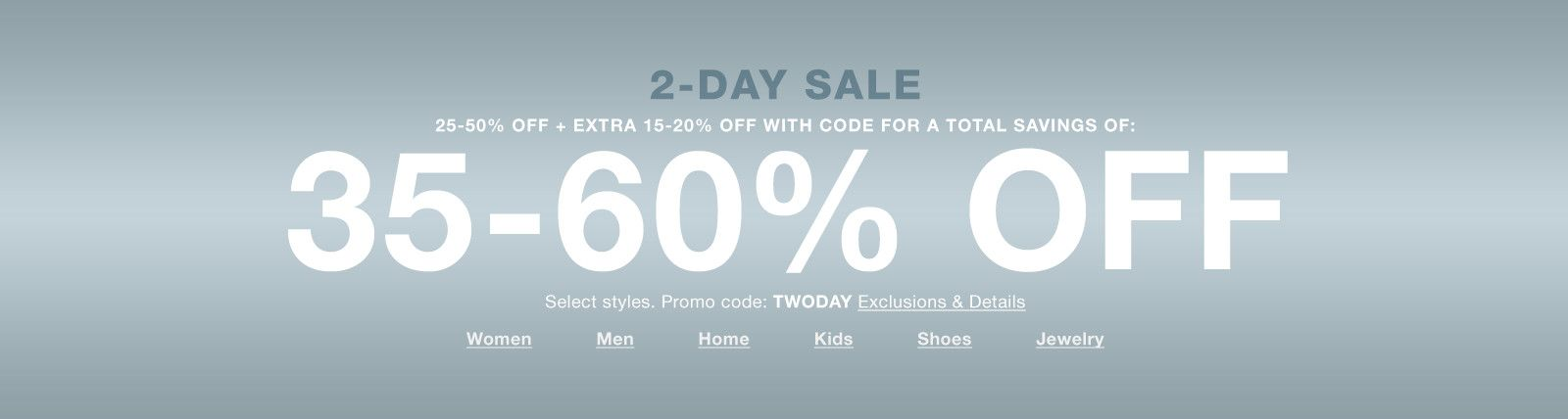 2-Day Sale, 25-50% Off + Extra 15-20% Off With Code for a Total Savings of, 35-60% Off, Select styles, Promo code: TWODAY Exclusions and Details, Women, Men, Home, Kids, Shoes, Jewelry