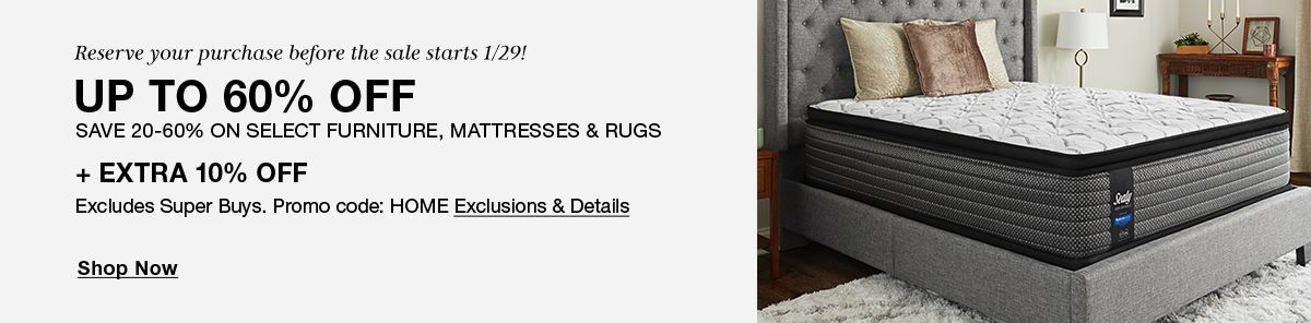 Reserve your purchase before the sale starts 1/29! Up to 60% Off, Save 20-60% on Select Furniture, Mattresses and Rugs + Extra 10% Off, Excludes Super Buys, Promo code: HOME