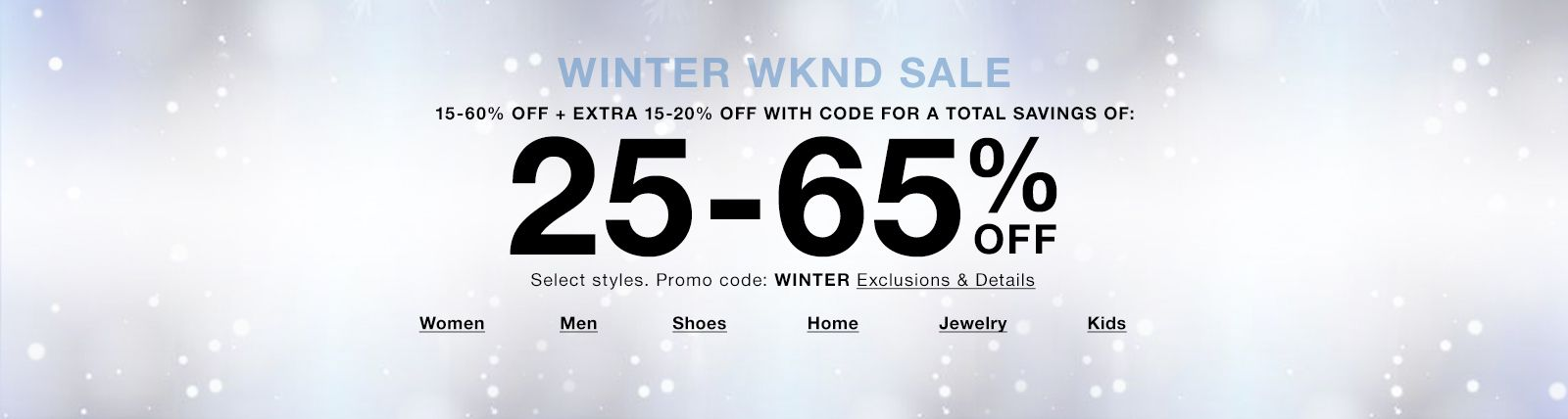Winter Wknd Sale, 15-60% Off + Extra 15-20% Off With Code for a Total Savings of, 25-65% Off, Promo code: WINTER Exclusions and Details, Women, Men, Shoes, Home, Jewelry, Kids