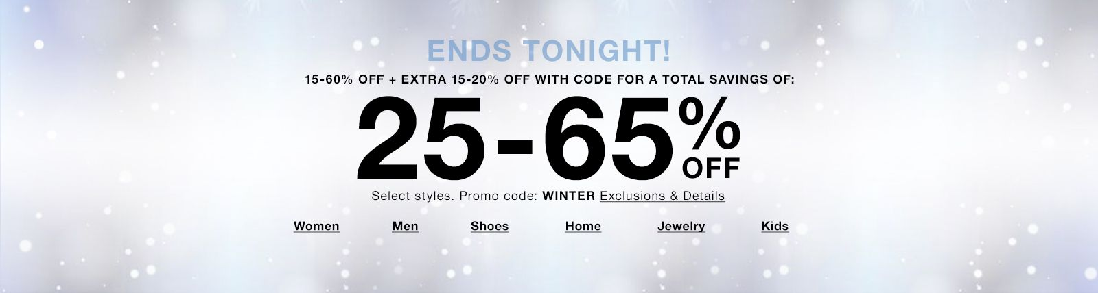 Ends Tonight! 15-60% Off + Extra 15-20% Off With Code for a Total Savings of, 25-65% Off, Promo code: WINTER, Exclusions and Details, Women, Men, Shoes, Home, Jewelry, Kids