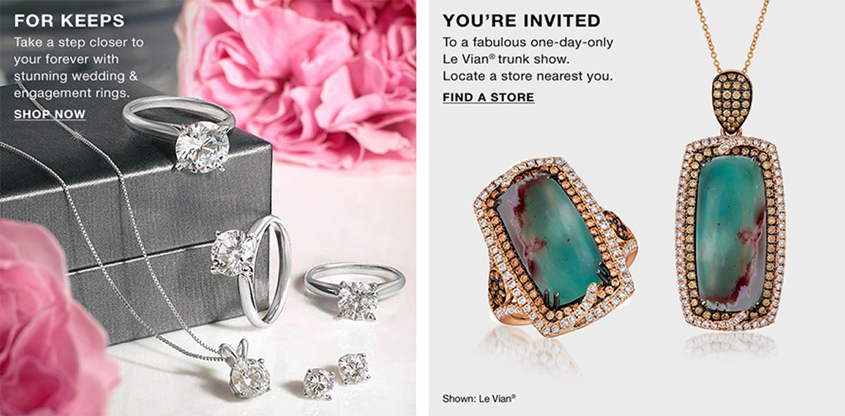 For Keeps, Take a step closer to your forever with stunning wedding and engagement rings, Shop Now, You're Invited, To a fabulous one-day-only Le Vian trunk show, Locate a store nearest you, Find a Store
