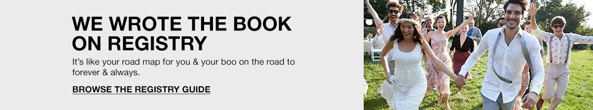 We Wrote The Book on Registry, It's like your road map for you and your boo on the road to forever and always, Browse The Registry Guide