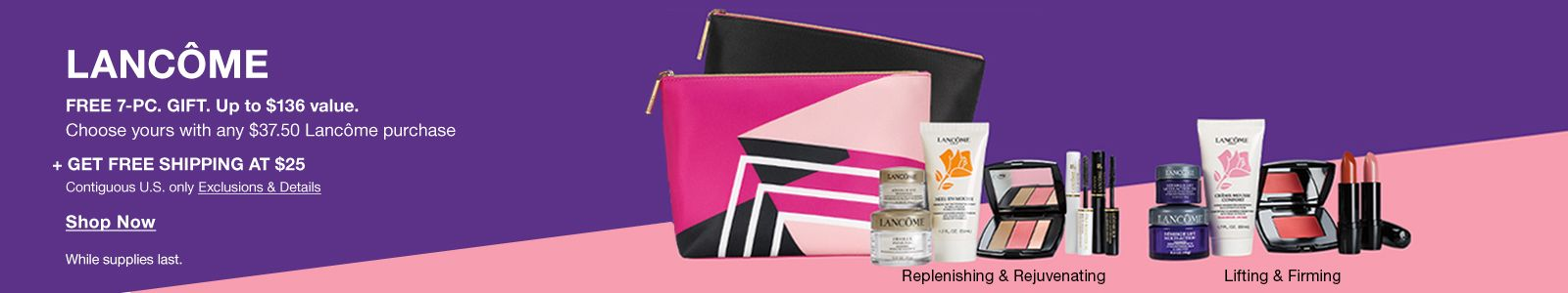 Lancome, Free 7-Piece Gift up to $136 value, Choose yours with any $37.50 Lancome purchase + Get Free Shipping at $25, Exclusions and Details, Shop Now, While supplies last