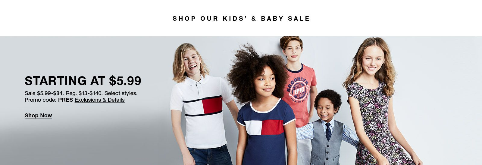 Shop our Kids' and Baby Sale, Starting at $5.99, Sale $5.99-$84, Select styles, Promo code: PRES Exclusions & Details. Shop Now