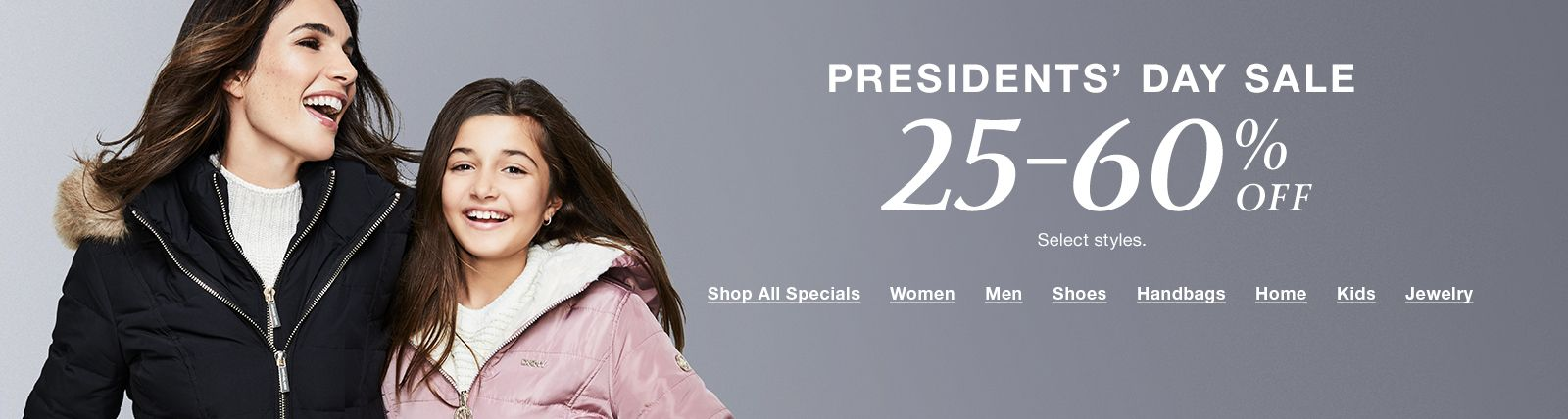 President's Day Sale, 25-60 % Off, Select styles, Shop All Specials, Women, Men, Shoes, Handbags, Home, Kids, Jewelry