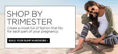 Shop by Trimester, Create a closet full of fashion that fits for each part of your pregnancy, Build Your Bump Wardrobe