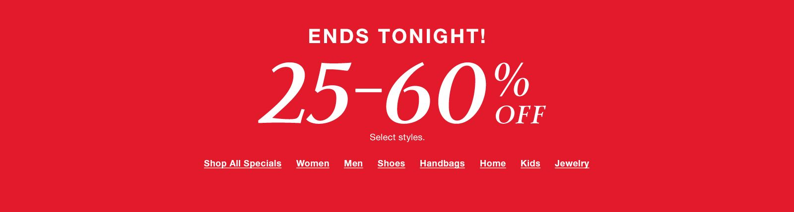 Ends Tonight! 25-60% Off, Select styles, Shop All Specials, Women, Men, Shoes, Handbags, Home, Kids, Jewelry