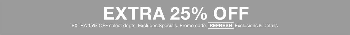 Extra 25 percent Off, select departments, Excludes Specials, Promo code: REFRESH, Exclusions and Details
