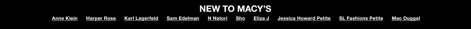 New to Macy's, Anne Klein, Harper Rose, Karl Lagerfeld, Sam Edelman, N Natori, Sho, Eliza J, Jessica Howard Petite, Sl Fashions Petite, Mac Duggal
