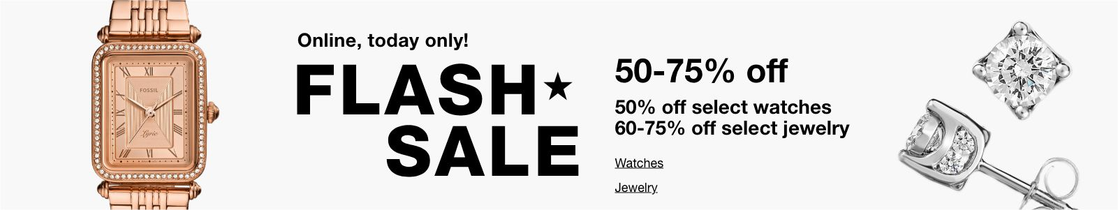Online, today only! Flash Sale, 50-75% off, 50% off select watches, 60-75% off select jewelry, Watches, Jewelry