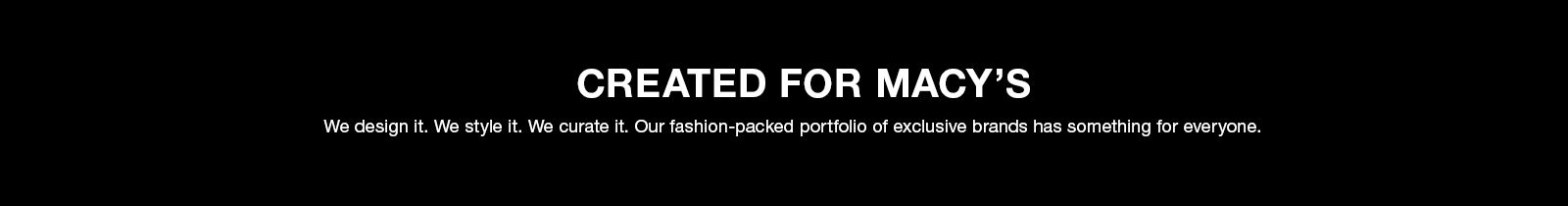 Created For Macy's, We design it, We style it, We curate it, Our fashion-packed portfolio of exclusive brands has something for everyone