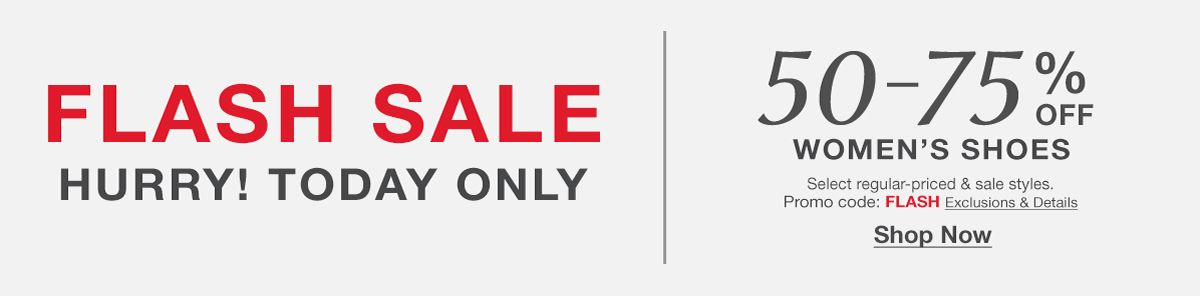 Flash Sale, Hurry! Today Only, 50-75% Off Women's Shoes, Select regular-priced and sale styles, Promo code: FLASH, Exclusions and Details, Shop Now