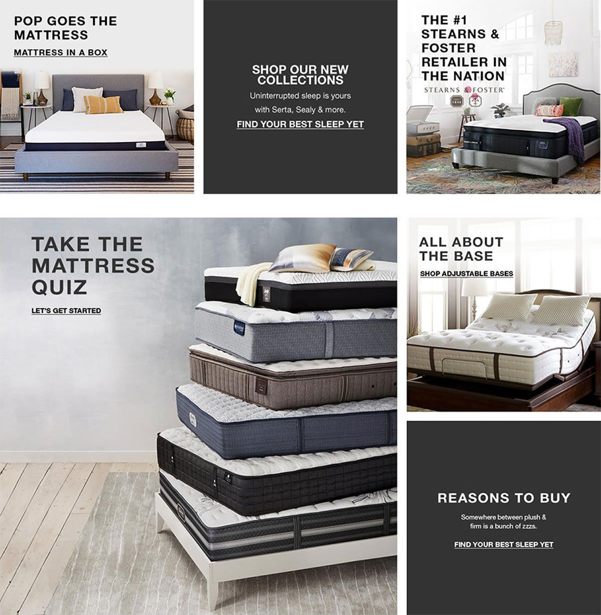 Poop Goes The Mattress, Mattress in a Box, Shop Our New Collections, Find Your Best Sleep Yet, Take The Mattress Quiz, Let's Get Started, The #1 Stearns and Foster Retailer in The Nation, All About The Base, Shop Adjustable Bases, Reasons to Buy