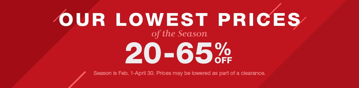 Our Lowest Prices, of the Season, 20-65% Off, Season is Feb. 1-April 30. Prices may be lowered as part of a clearance