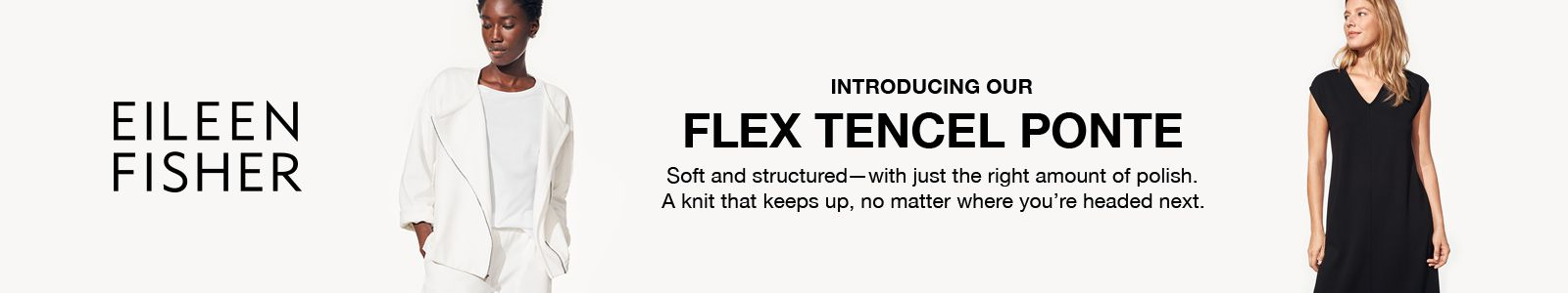 Eileen Fisher, Introducing Our, Flex Tencel Ponte, Soft and structured- with just the right amount of polish, A knit that keeps up, no matter where you,re headed next