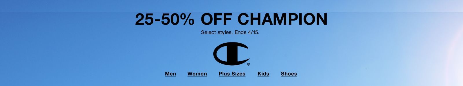 25-50% Off Champion, Select styles, Ends 4/15, Men, Women, Plus Sizes, Kids, Shoes