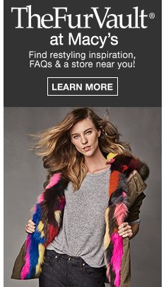 The Fur Vault at Macy's, Find restyling inspiration, FAQs and a store near you! Learn More