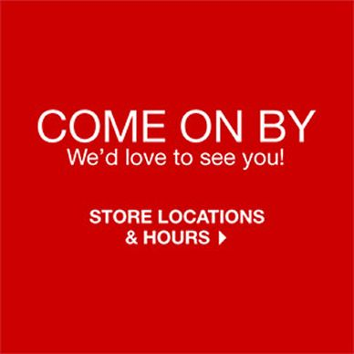 Come on by We'd love to see you! Store Locations and Hours