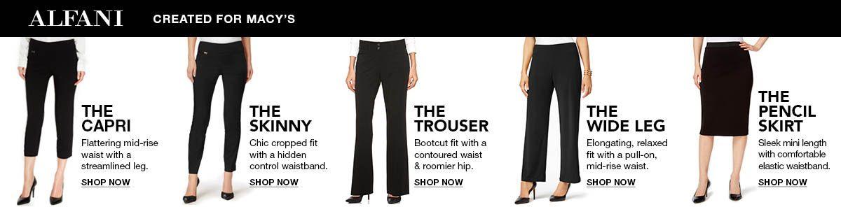 Alfani, Created For Macy's, The Capri, Shop Now, The Skinny, Shop Now, The Trouser, Shop Now, The Wide Leg, Shop Now, The Pencil Skirt, Shop Now