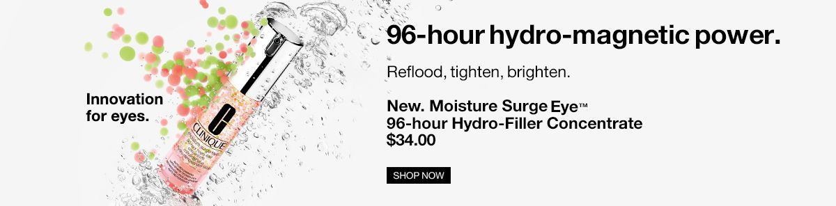 Innovation for eyes, 96-hour hydro-magnetic power, Reflood, tighten, brighten, New, Moisture Surge Eye 96-hour Hydro-Filler Concentrate $34.00, Shop Now