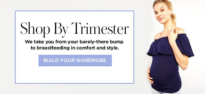 Shop by Trimester, we take you from your barely-there bump to breastfeeding in comfort and style, Build Your Wardrobe