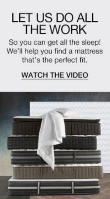 Let Us Do All The Work, So you can  get all the sleep! We'll help you find a mattress that's the perfect fit, Watch the Video