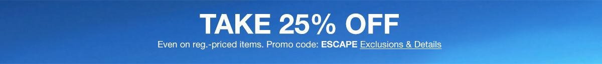 Take 25 percent Oss, Even on reg, priced items, Promo code: ESCAPE, Exclusions and Details