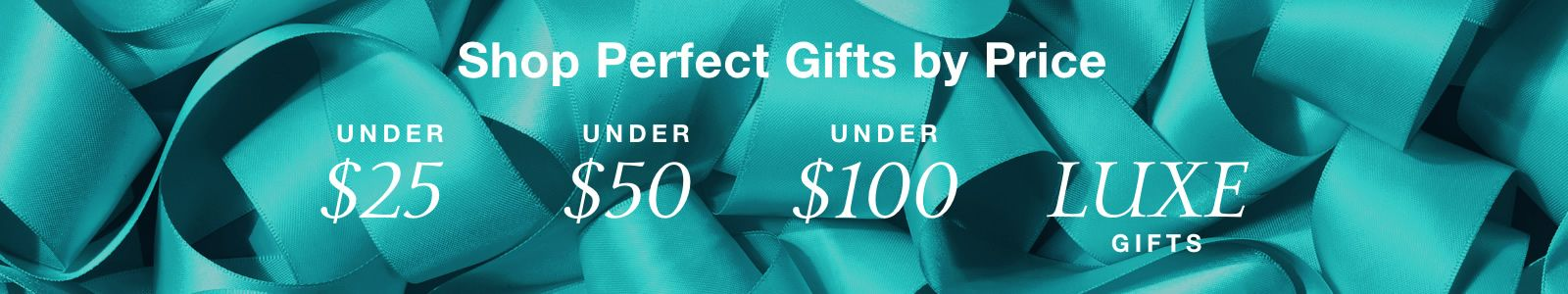 Shop Perfect Gifts by Price, Under $ 25, Under $ 50, Under$ 100, Luxe Gifts