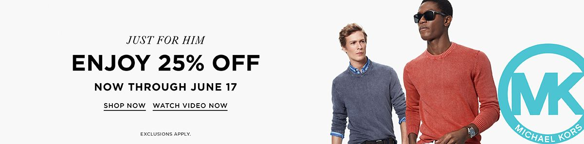 Just For Him, Enjoy 25 percent off, Now Through June 17, Shop Now, Watch Video Now, Exclusions Apply