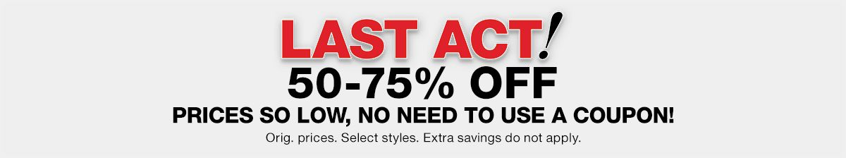 Last Act! 50-75 percent off, Prices so low, no Need to Use a Coupon! Orig, prices, Select styles, Extra savings do not apply