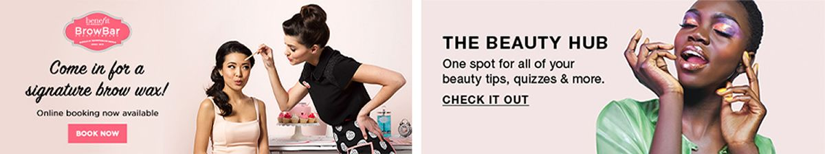 Benefit, Brow Bar, Come in for a signature brow wax! Online booking now available, Book Now, The Beauty Hub, One spot for all of your beauty tips, quizzes and more, Check it Out