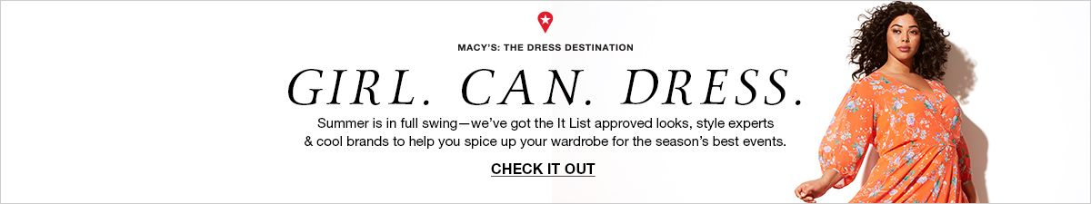 Macy's: The Dress Destination, Girl Can Dress, Summer is in full swing we've got the it List approved looks, style experts and cool brands to help you spice up your wardrobe for the season's best events, Check  it Out