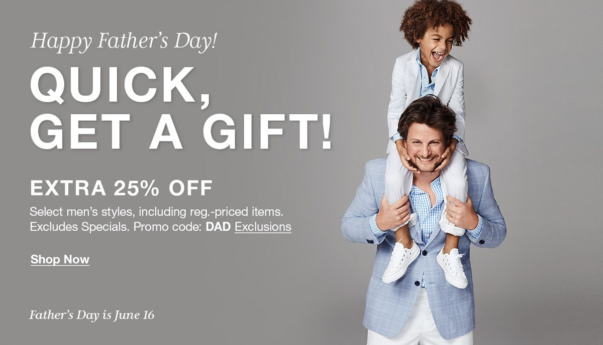 Happy Father's Day!, Quick, get a gift!, Extra 25 percent Off, Select men's styles, including Reg. priced items, Excluded Specials, Promo code: DAD Exclusions, Shop Now, Father's Day is June 16