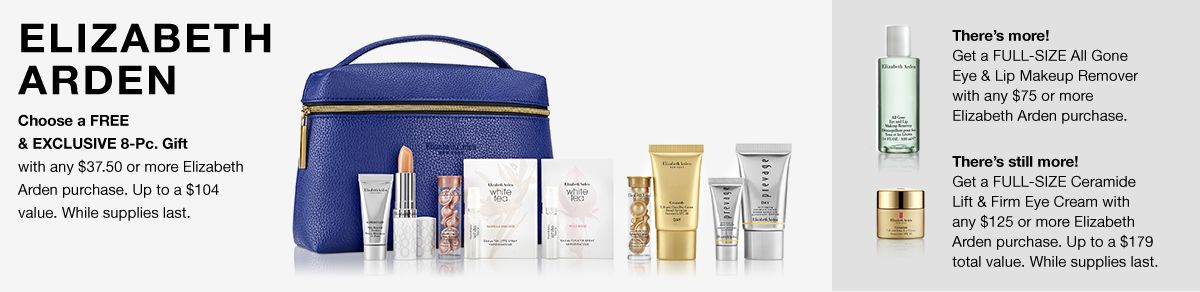 Elizabeth Arden, Choose a Free and Exclusive 8-Piece Gift, with any $37.50 or more Elizabeth Arden purchase, Up to a $104 value, While supplies last