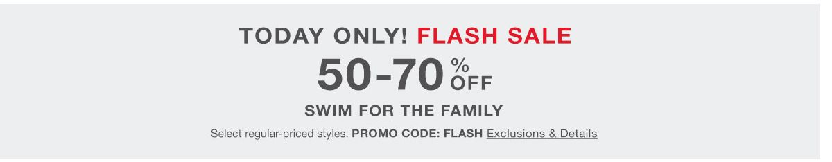 Today Only! Flash Sale, 50-70 percent off, Swim for the Family, Select regular-priced styles, Promo Code: FLASH Exclusions and Details