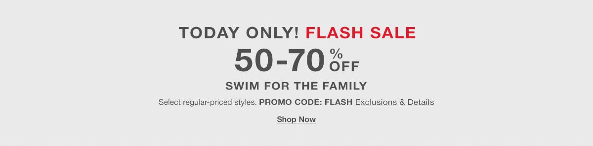 Today Only! Flash Sale, 50-70 percent Off, Swim for the Family, Select regular-priced styles, Promo Code: FLASH, Exclusions and Details, Shop Now
