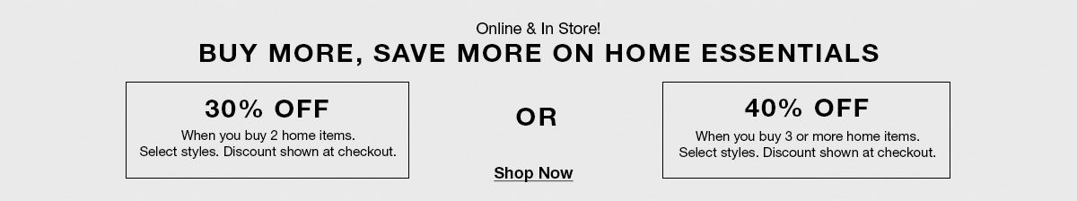 Online and in Store! Buy More, Save More on Home Essentials, 30 percent Off, When you buy home items, Select styles, Discount shown at checkout, or, 40 percent Off When you buy 3 or more home itemsa, Select styles, discount show at checkout, Shop Now