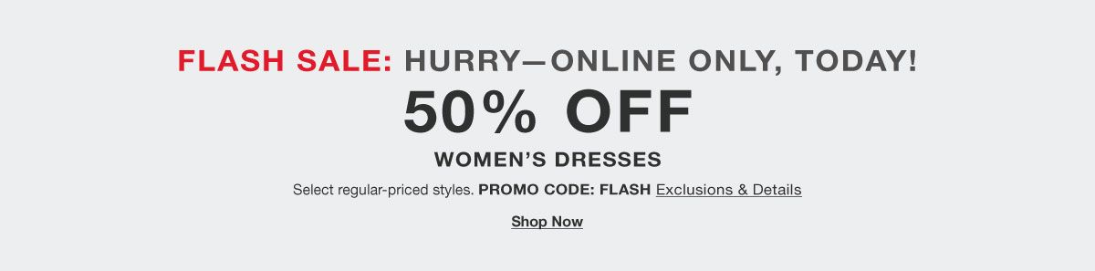Flash Sale: Hurry- Online Only, Today! 50 percent Off, Women's Dresses, Promo Code: FLASH, Exclusions and Details, Shop Now