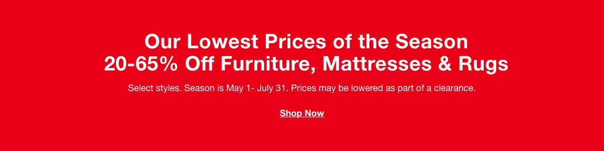 Our Lowest Prices of the Season 20-65% off Furniture, Mattresses and Rugs, Select styles, Season is May 1 – July 31, Prices may be lowered as part of a clearance
