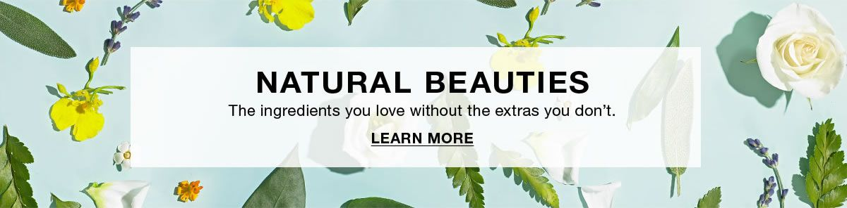 Natural Beauties, The ingredients you love without the extra you don't, Learn More