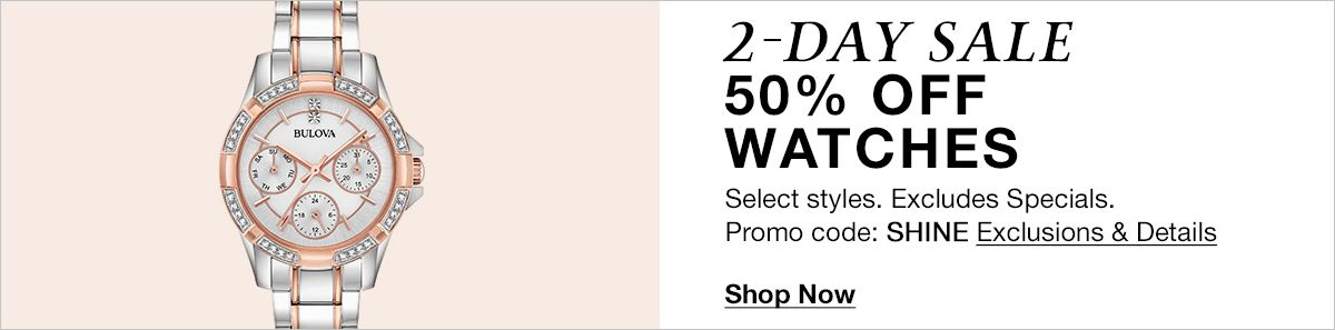 2- Day Sale 50 percent Watches, Promo code: SHINE, Exclusions and Details, Shop Now