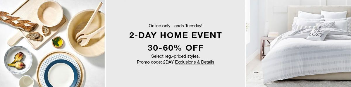 Online only-ends Tuesday! 2-Day Home Event, 30-60 percent Off, Select re.-price styles, Promo code: 2DAY Exclusions and Details