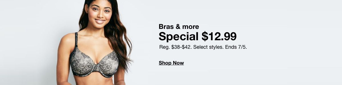Bras and more, Special $12.99, Reg. $38-$42, Select styles, Ends 7/5