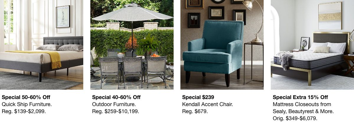 Special 50-60% off, Quick Ship Furniture, Reg. $139-$2,099, Special 40-60% off, Outdoor Furniture, Reg. $259-$10,199, Special $239, Kendall Accent Chair, Reg. $679, Special Extra 15% off, Mattress Closeouts from Sealy, $349-$6,079