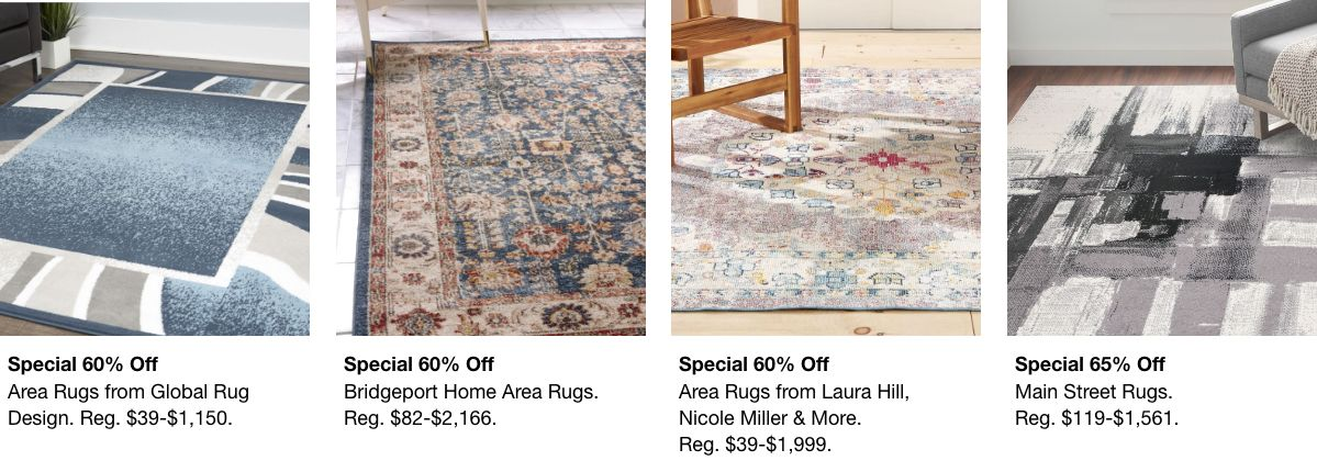 Special 60% off, Area Rugs from Global Rug Design, Reg. $39-$1,150, Special 60% off, Bridgeport Home Area Rugs, Reg. $82-$2,166, Special 60% off, Area Rugs from Laura Hill, Reg. $39-$1,999, Special 65% off, Main Street Rugs, Reg. $119-$1,561