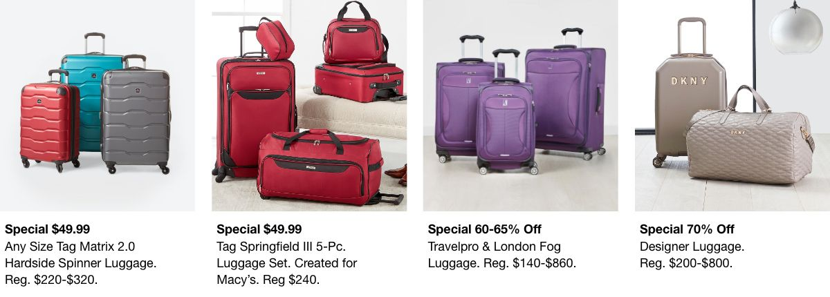 Special $49.99, Any Size Tag Matrix 2.0, Reg. $220-$320, Special $49.99, Tag Springfield III 5-Pc, Reg. $240, special 60-65% off, Travelpro and London Fog Luggage, Reg. $140-$860, Special 70% off, Designer Luggage, Reg. $200-$800